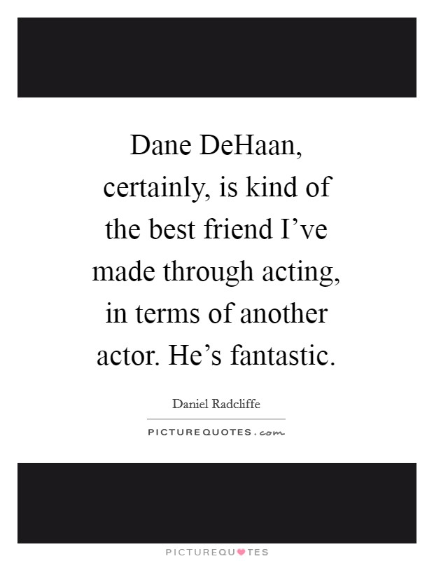 Dane DeHaan, certainly, is kind of the best friend I've made through acting, in terms of another actor. He's fantastic Picture Quote #1