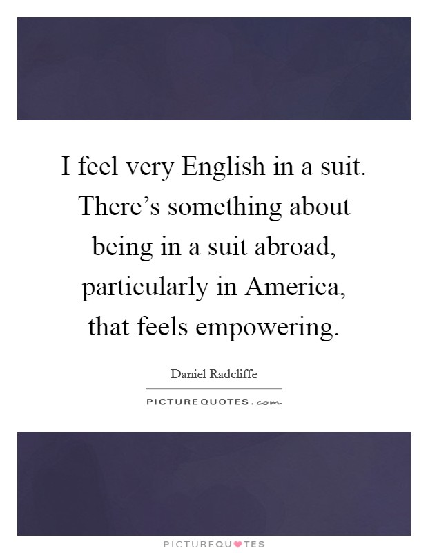 I feel very English in a suit. There's something about being in a suit abroad, particularly in America, that feels empowering Picture Quote #1