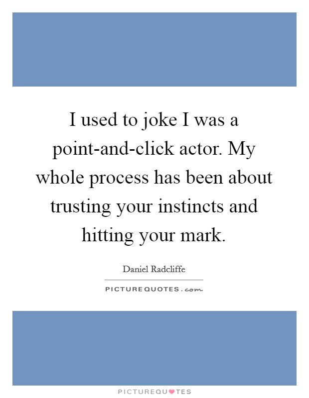 I used to joke I was a point-and-click actor. My whole process has been about trusting your instincts and hitting your mark Picture Quote #1
