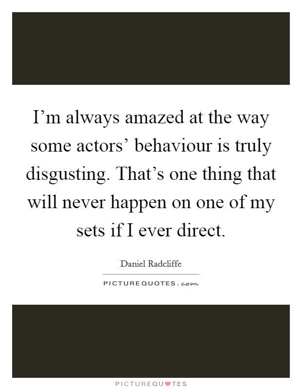I'm always amazed at the way some actors' behaviour is truly disgusting. That's one thing that will never happen on one of my sets if I ever direct Picture Quote #1