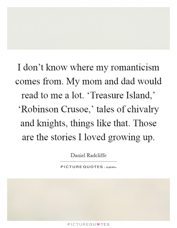 I don't know where my romanticism comes from. My mom and dad would read to me a lot. 'Treasure Island,' 'Robinson Crusoe,' tales of chivalry and knights, things like that. Those are the stories I loved growing up Picture Quote #1