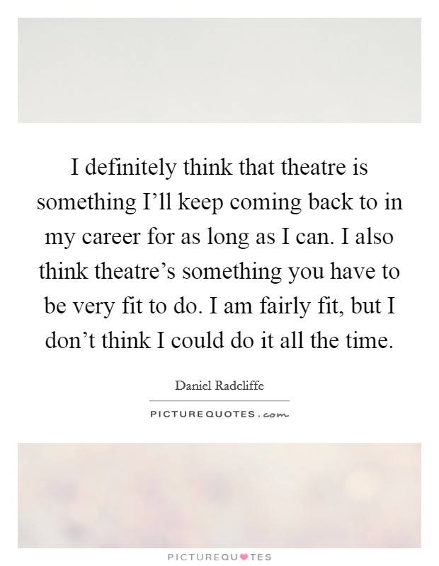 I definitely think that theatre is something I'll keep coming back to in my career for as long as I can. I also think theatre's something you have to be very fit to do. I am fairly fit, but I don't think I could do it all the time Picture Quote #1