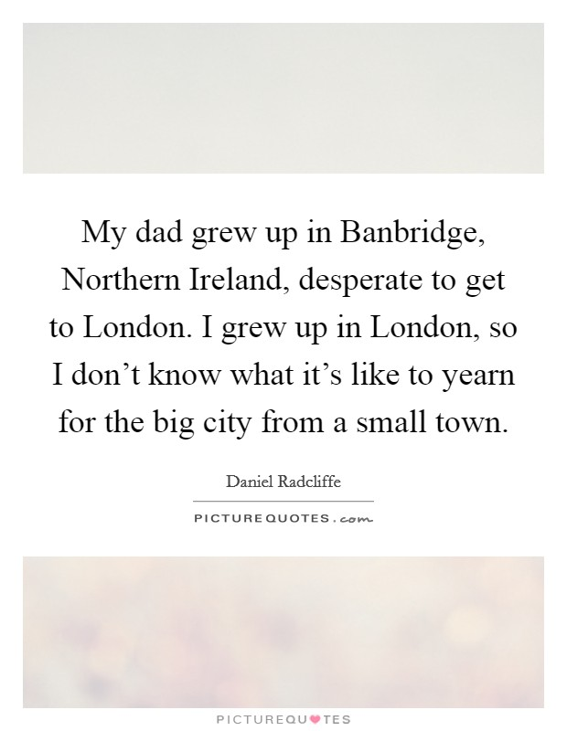 My dad grew up in Banbridge, Northern Ireland, desperate to get to London. I grew up in London, so I don't know what it's like to yearn for the big city from a small town Picture Quote #1