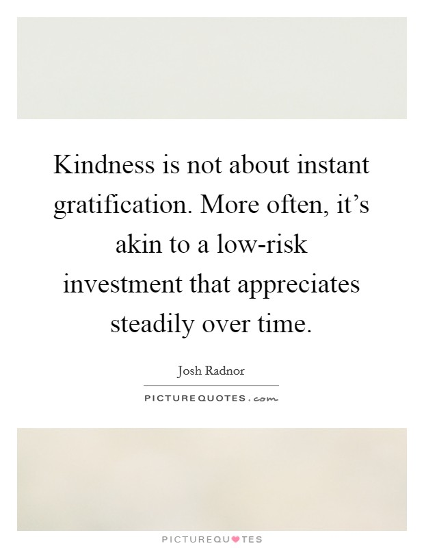 Kindness is not about instant gratification. More often, it's akin to a low-risk investment that appreciates steadily over time Picture Quote #1