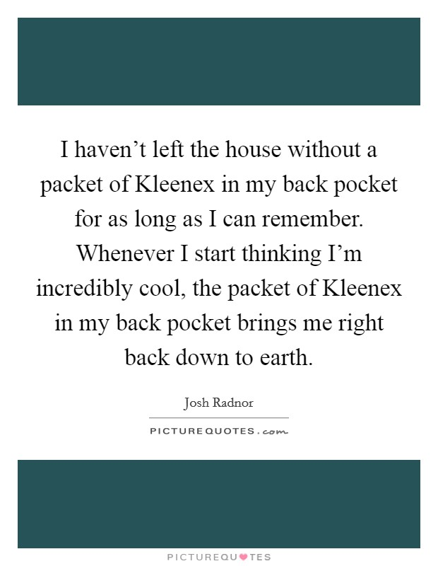 I haven't left the house without a packet of Kleenex in my back pocket for as long as I can remember. Whenever I start thinking I'm incredibly cool, the packet of Kleenex in my back pocket brings me right back down to earth Picture Quote #1