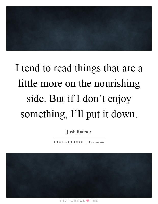 I tend to read things that are a little more on the nourishing side. But if I don't enjoy something, I'll put it down Picture Quote #1