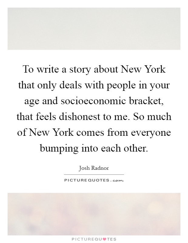 To write a story about New York that only deals with people in your age and socioeconomic bracket, that feels dishonest to me. So much of New York comes from everyone bumping into each other Picture Quote #1