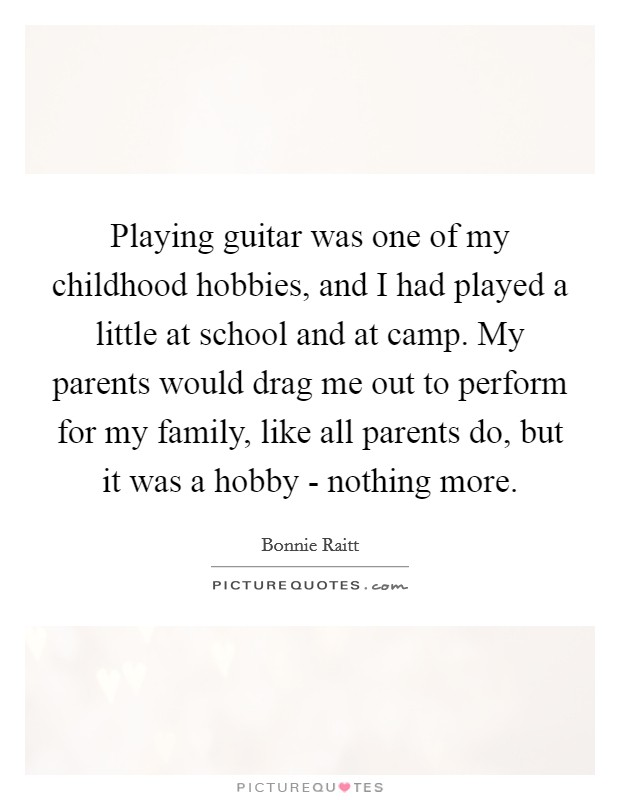 Playing guitar was one of my childhood hobbies, and I had played a little at school and at camp. My parents would drag me out to perform for my family, like all parents do, but it was a hobby - nothing more Picture Quote #1
