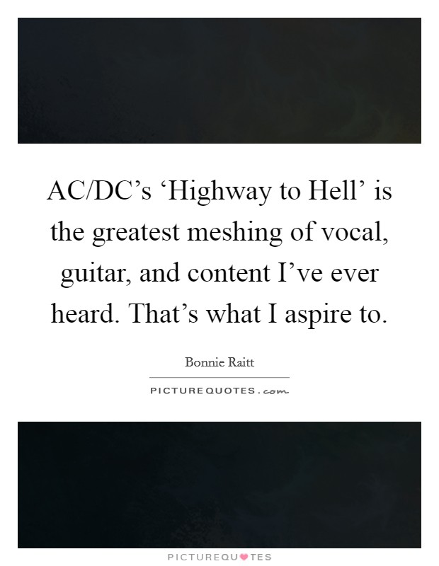AC/DC's 'Highway to Hell' is the greatest meshing of vocal, guitar, and content I've ever heard. That's what I aspire to Picture Quote #1