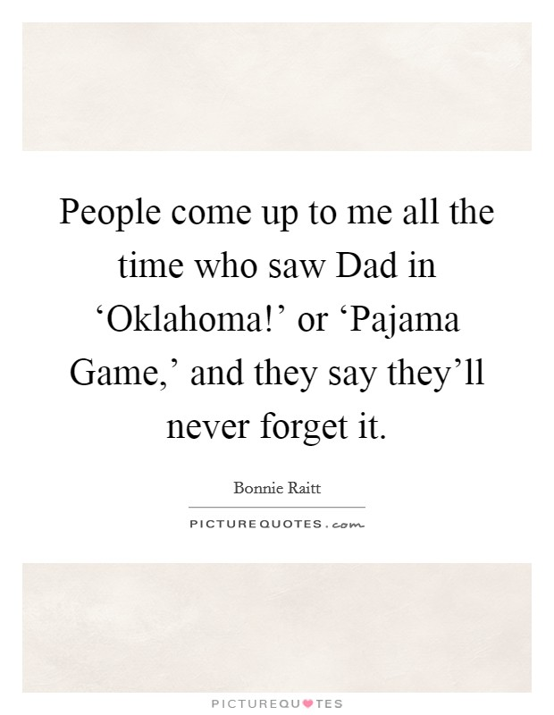 People come up to me all the time who saw Dad in 'Oklahoma!' or 'Pajama Game,' and they say they'll never forget it Picture Quote #1