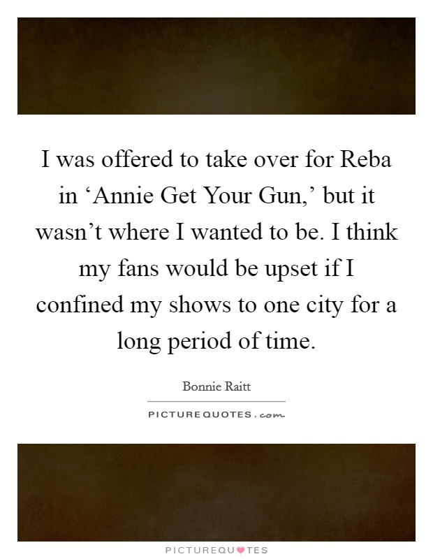 I was offered to take over for Reba in 'Annie Get Your Gun,' but it wasn't where I wanted to be. I think my fans would be upset if I confined my shows to one city for a long period of time Picture Quote #1