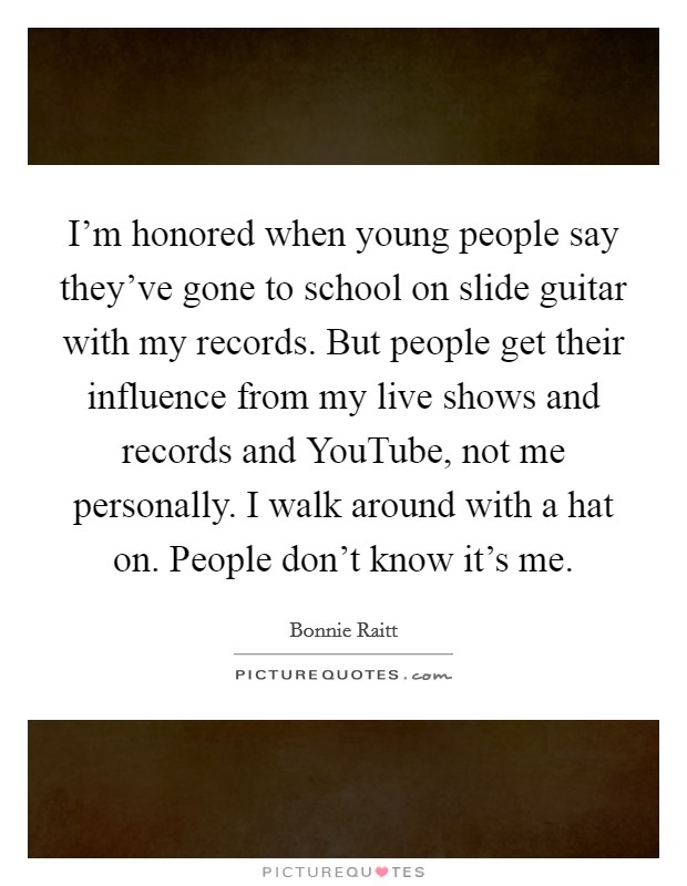 I'm honored when young people say they've gone to school on slide guitar with my records. But people get their influence from my live shows and records and YouTube, not me personally. I walk around with a hat on. People don't know it's me Picture Quote #1