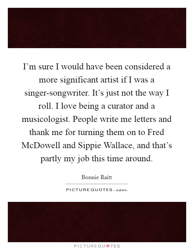 I'm sure I would have been considered a more significant artist if I was a singer-songwriter. It's just not the way I roll. I love being a curator and a musicologist. People write me letters and thank me for turning them on to Fred McDowell and Sippie Wallace, and that's partly my job this time around Picture Quote #1
