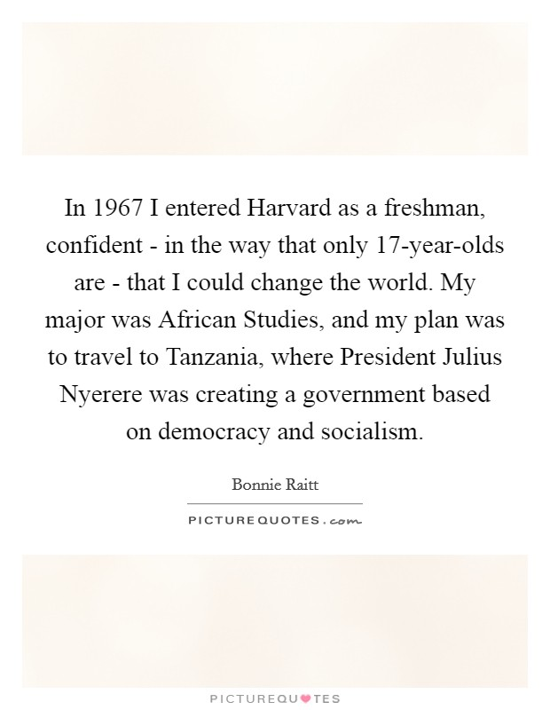 In 1967 I entered Harvard as a freshman, confident - in the way that only 17-year-olds are - that I could change the world. My major was African Studies, and my plan was to travel to Tanzania, where President Julius Nyerere was creating a government based on democracy and socialism Picture Quote #1