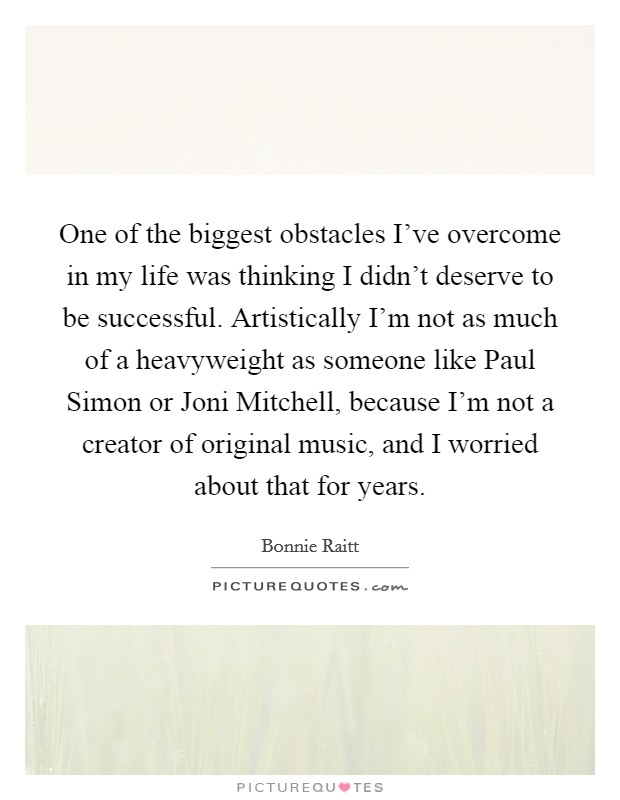 One of the biggest obstacles I've overcome in my life was thinking I didn't deserve to be successful. Artistically I'm not as much of a heavyweight as someone like Paul Simon or Joni Mitchell, because I'm not a creator of original music, and I worried about that for years Picture Quote #1