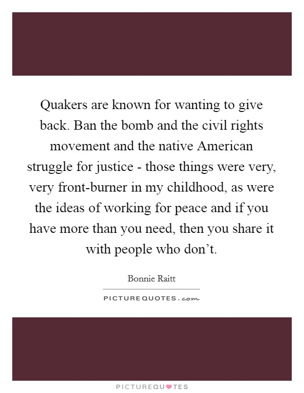 Quakers are known for wanting to give back. Ban the bomb and the civil rights movement and the native American struggle for justice - those things were very, very front-burner in my childhood, as were the ideas of working for peace and if you have more than you need, then you share it with people who don't Picture Quote #1