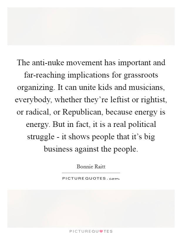The anti-nuke movement has important and far-reaching implications for grassroots organizing. It can unite kids and musicians, everybody, whether they're leftist or rightist, or radical, or Republican, because energy is energy. But in fact, it is a real political struggle - it shows people that it's big business against the people Picture Quote #1