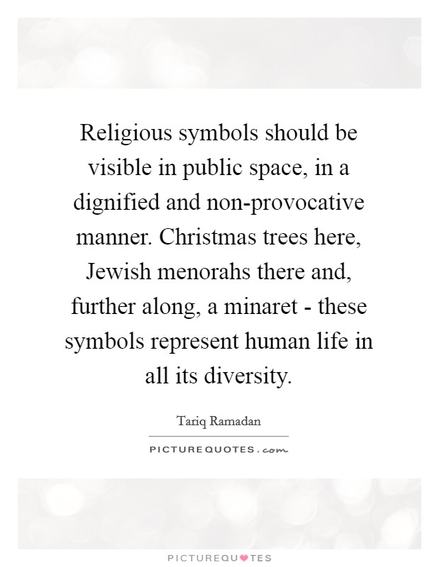 Religious symbols should be visible in public space, in a dignified and non-provocative manner. Christmas trees here, Jewish menorahs there and, further along, a minaret - these symbols represent human life in all its diversity Picture Quote #1
