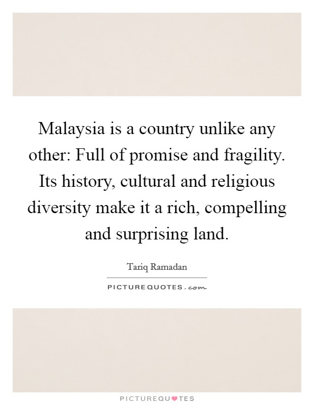 Malaysia is a country unlike any other: Full of promise and fragility. Its history, cultural and religious diversity make it a rich, compelling and surprising land Picture Quote #1