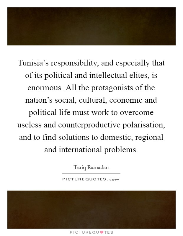 Tunisia's responsibility, and especially that of its political and intellectual elites, is enormous. All the protagonists of the nation's social, cultural, economic and political life must work to overcome useless and counterproductive polarisation, and to find solutions to domestic, regional and international problems Picture Quote #1