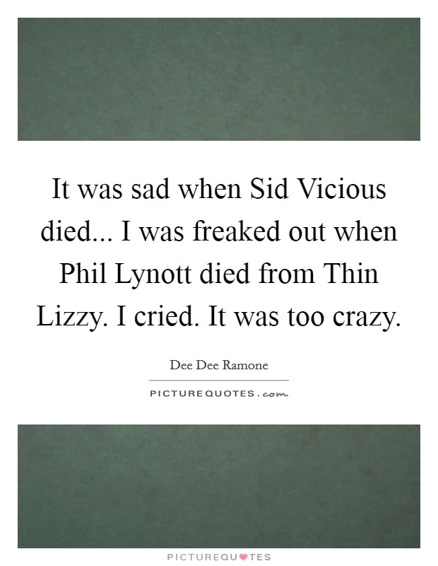 It was sad when Sid Vicious died... I was freaked out when Phil Lynott died from Thin Lizzy. I cried. It was too crazy Picture Quote #1