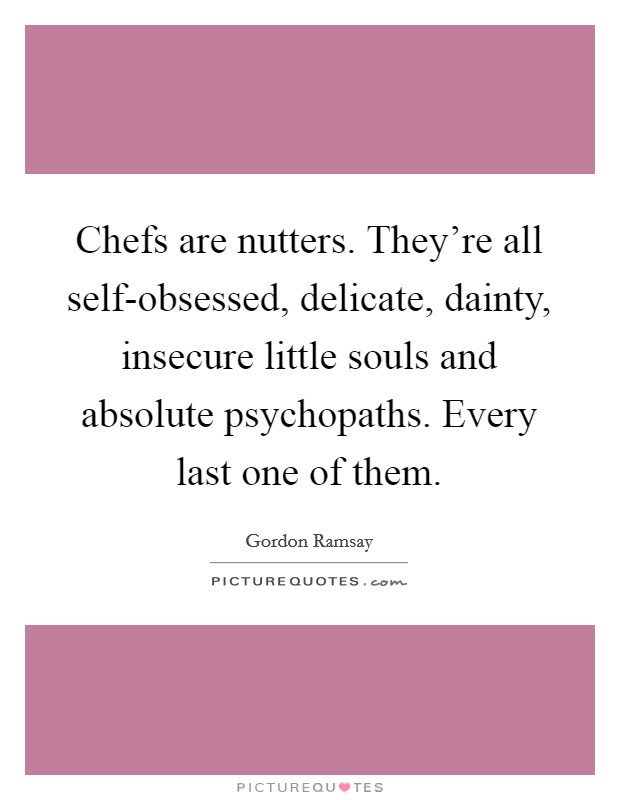 Chefs are nutters. They're all self-obsessed, delicate, dainty, insecure little souls and absolute psychopaths. Every last one of them Picture Quote #1