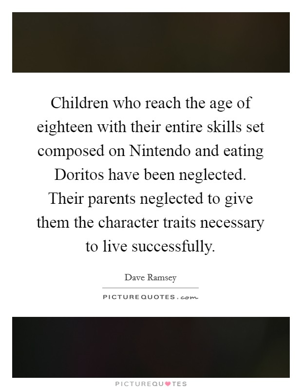 Children who reach the age of eighteen with their entire skills set composed on Nintendo and eating Doritos have been neglected. Their parents neglected to give them the character traits necessary to live successfully Picture Quote #1