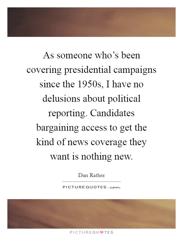 As someone who's been covering presidential campaigns since the 1950s, I have no delusions about political reporting. Candidates bargaining access to get the kind of news coverage they want is nothing new Picture Quote #1