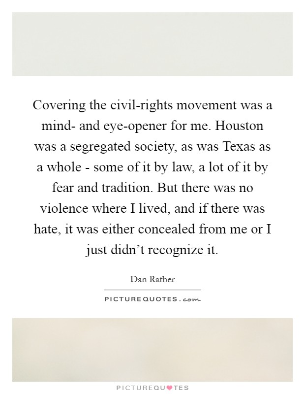 Covering the civil-rights movement was a mind- and eye-opener for me. Houston was a segregated society, as was Texas as a whole - some of it by law, a lot of it by fear and tradition. But there was no violence where I lived, and if there was hate, it was either concealed from me or I just didn't recognize it Picture Quote #1