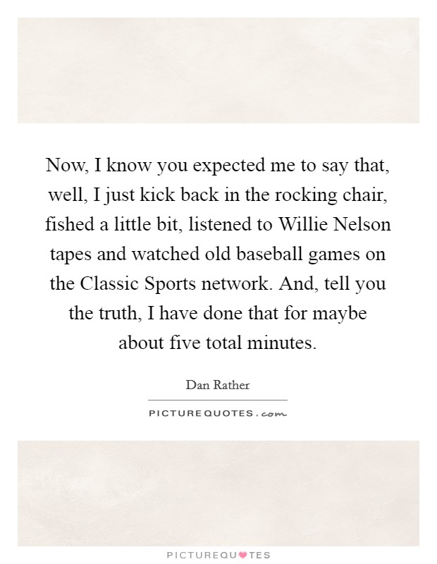 Now, I know you expected me to say that, well, I just kick back in the rocking chair, fished a little bit, listened to Willie Nelson tapes and watched old baseball games on the Classic Sports network. And, tell you the truth, I have done that for maybe about five total minutes Picture Quote #1