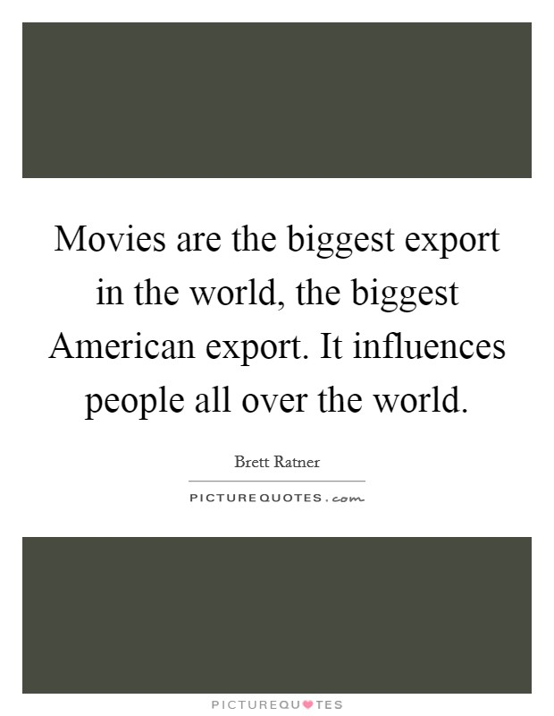 Movies are the biggest export in the world, the biggest American export. It influences people all over the world Picture Quote #1