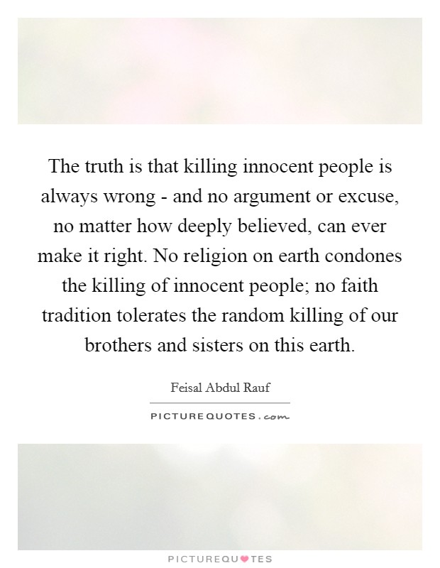 The truth is that killing innocent people is always wrong - and no argument or excuse, no matter how deeply believed, can ever make it right. No religion on earth condones the killing of innocent people; no faith tradition tolerates the random killing of our brothers and sisters on this earth Picture Quote #1