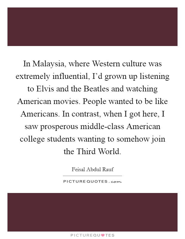 In Malaysia, where Western culture was extremely influential, I'd grown up listening to Elvis and the Beatles and watching American movies. People wanted to be like Americans. In contrast, when I got here, I saw prosperous middle-class American college students wanting to somehow join the Third World Picture Quote #1