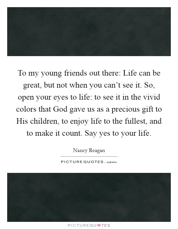 To my young friends out there: Life can be great, but not when you can't see it. So, open your eyes to life: to see it in the vivid colors that God gave us as a precious gift to His children, to enjoy life to the fullest, and to make it count. Say yes to your life Picture Quote #1