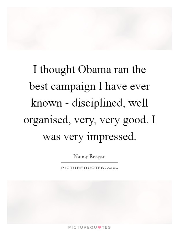 I thought Obama ran the best campaign I have ever known - disciplined, well organised, very, very good. I was very impressed Picture Quote #1