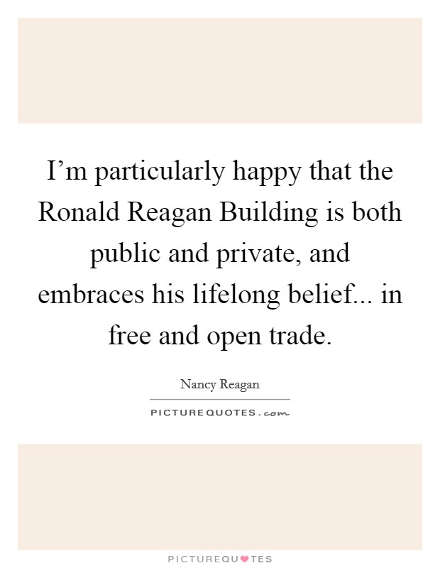 I'm particularly happy that the Ronald Reagan Building is both public and private, and embraces his lifelong belief... in free and open trade Picture Quote #1