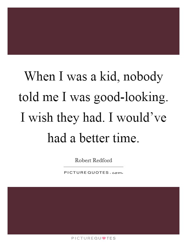 When I was a kid, nobody told me I was good-looking. I wish they had. I would've had a better time Picture Quote #1