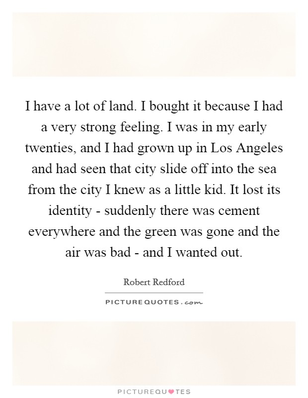 I have a lot of land. I bought it because I had a very strong feeling. I was in my early twenties, and I had grown up in Los Angeles and had seen that city slide off into the sea from the city I knew as a little kid. It lost its identity - suddenly there was cement everywhere and the green was gone and the air was bad - and I wanted out Picture Quote #1