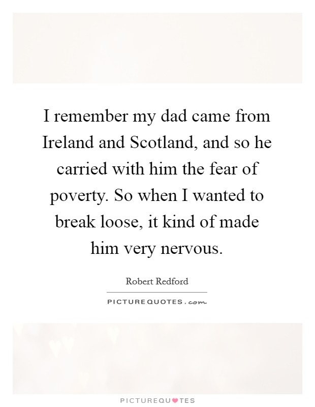 I remember my dad came from Ireland and Scotland, and so he carried with him the fear of poverty. So when I wanted to break loose, it kind of made him very nervous Picture Quote #1
