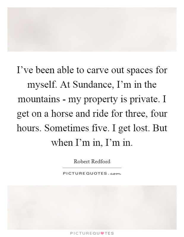 I've been able to carve out spaces for myself. At Sundance, I'm in the mountains - my property is private. I get on a horse and ride for three, four hours. Sometimes five. I get lost. But when I'm in, I'm in Picture Quote #1