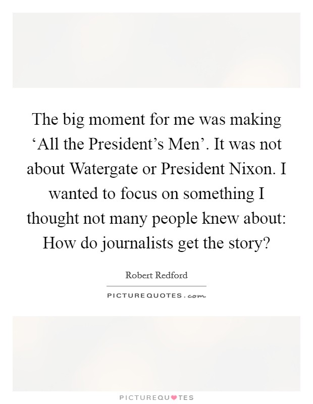 The big moment for me was making 'All the President's Men'. It was not about Watergate or President Nixon. I wanted to focus on something I thought not many people knew about: How do journalists get the story? Picture Quote #1