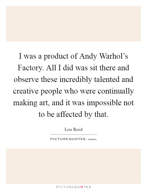 I was a product of Andy Warhol's Factory. All I did was sit there and observe these incredibly talented and creative people who were continually making art, and it was impossible not to be affected by that Picture Quote #1