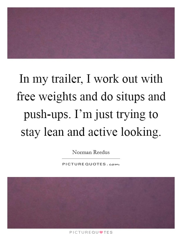 In my trailer, I work out with free weights and do situps and push-ups. I'm just trying to stay lean and active looking Picture Quote #1