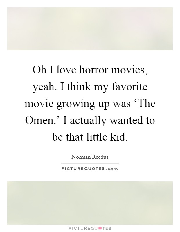 Oh I love horror movies, yeah. I think my favorite movie growing up was 'The Omen.' I actually wanted to be that little kid Picture Quote #1