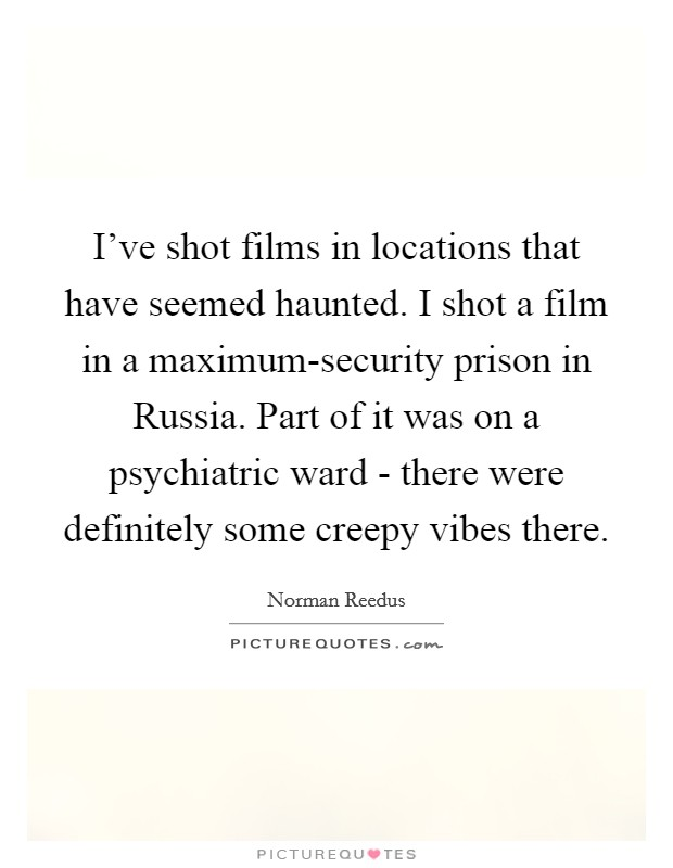 I've shot films in locations that have seemed haunted. I shot a film in a maximum-security prison in Russia. Part of it was on a psychiatric ward - there were definitely some creepy vibes there Picture Quote #1