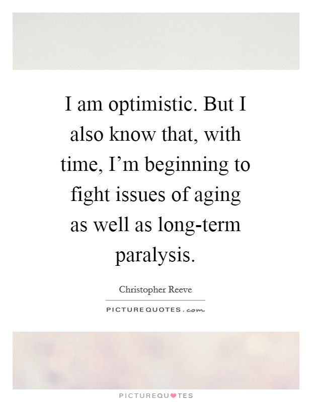 I am optimistic. But I also know that, with time, I'm beginning to fight issues of aging as well as long-term paralysis Picture Quote #1