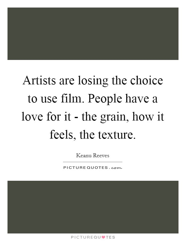 Artists are losing the choice to use film. People have a love for it - the grain, how it feels, the texture Picture Quote #1
