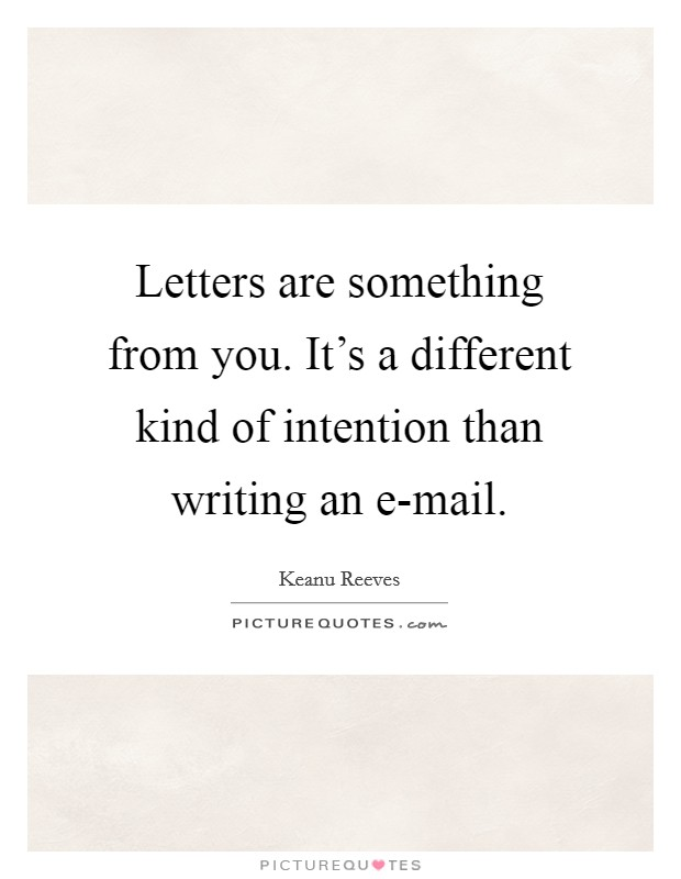 Letters are something from you. It's a different kind of intention than writing an e-mail Picture Quote #1