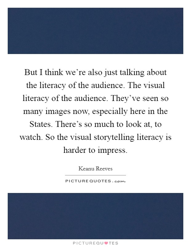 But I think we're also just talking about the literacy of the audience. The visual literacy of the audience. They've seen so many images now, especially here in the States. There's so much to look at, to watch. So the visual storytelling literacy is harder to impress Picture Quote #1