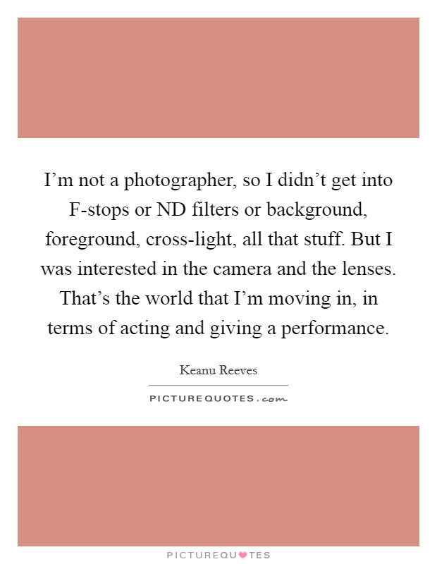 I'm not a photographer, so I didn't get into F-stops or ND filters or background, foreground, cross-light, all that stuff. But I was interested in the camera and the lenses. That's the world that I'm moving in, in terms of acting and giving a performance Picture Quote #1